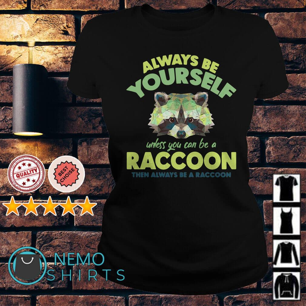 Always be yourself unless you can be a Raccoon Ladies tee