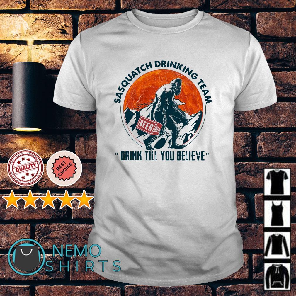 Bigfoot sasquatch drinking team drink till you believe shirt