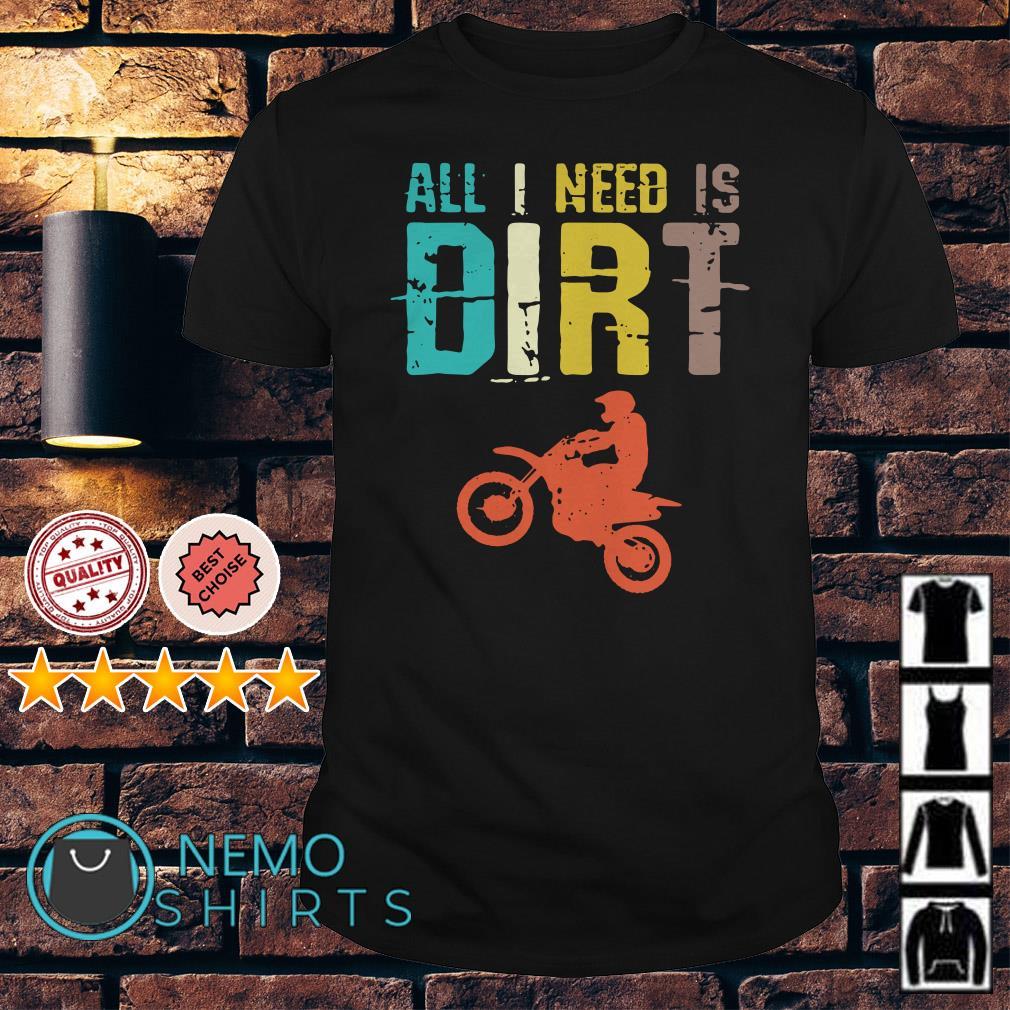 Biker All I need is dirt retro shirt