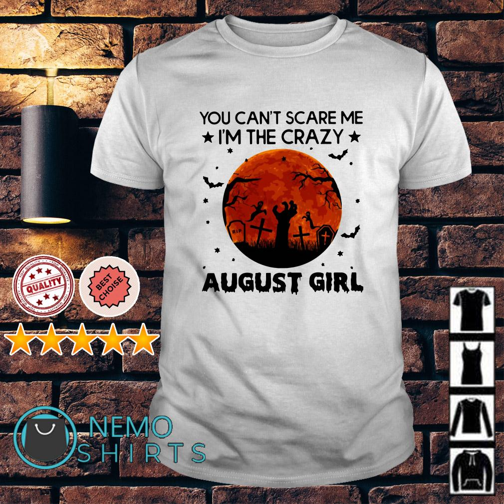 You can't scare me I'm the crazy August Girl shirt