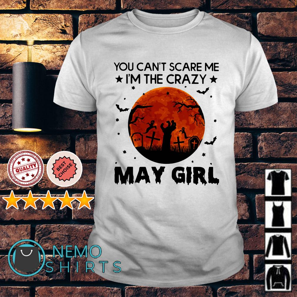 You can't scare me I'm the crazy May Girl shirt