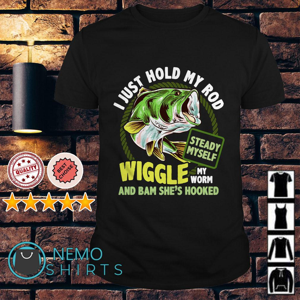 Fish I just hold my rod wiggle my worm and bam she's hooked shirt