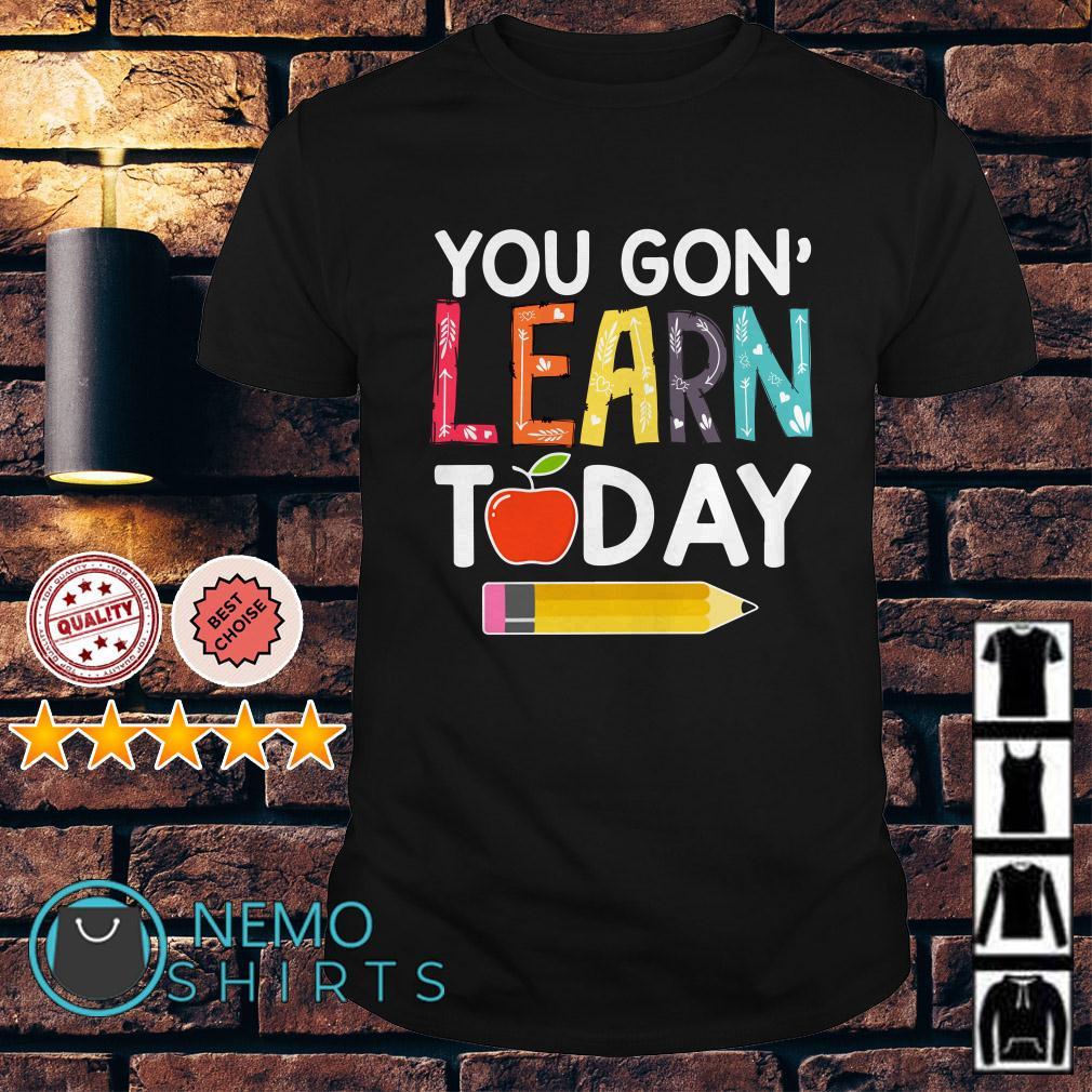 You Gon' Learn Today teacher shirt