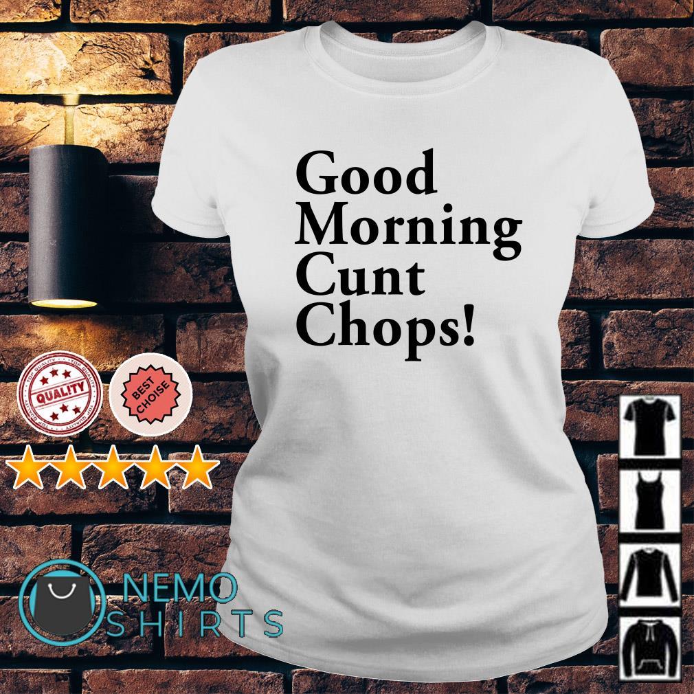 Good morning cunt chops Ladies tee