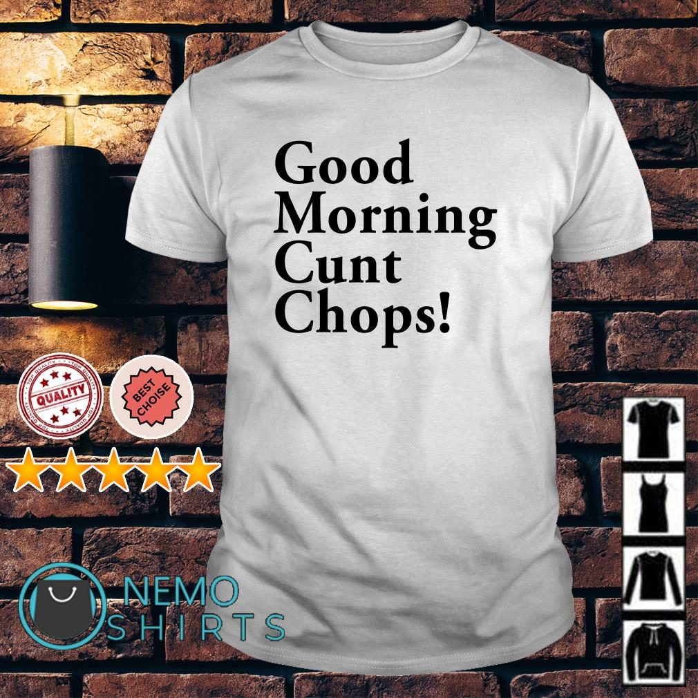 Good morning cunt chops shirt