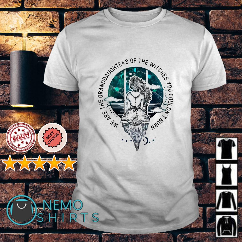 We are the granddaughter of the witches you couldn't burn shirt