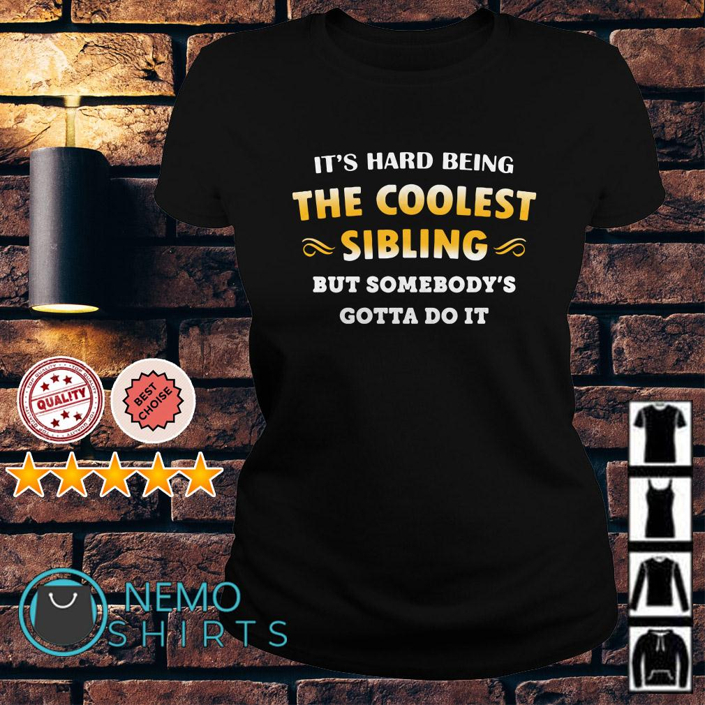 It's hard being the coolest sibling but somebody's gotta do it Ladies tee