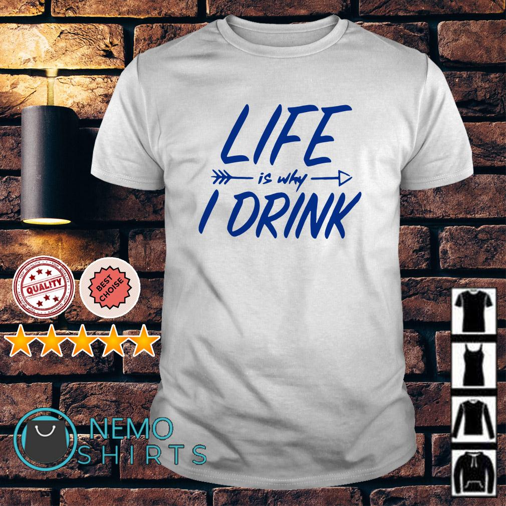 Life is why I drink shirt