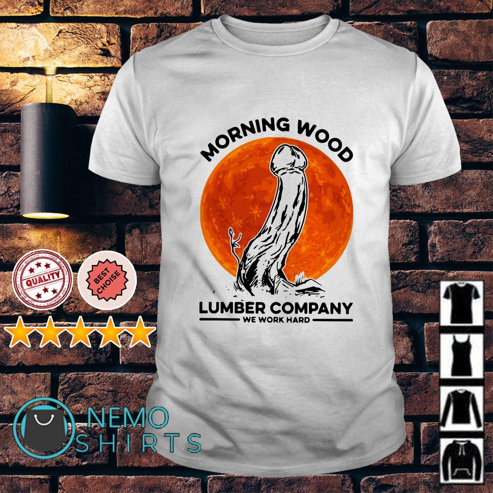 Morning Wood Lumber company we work hard shirt