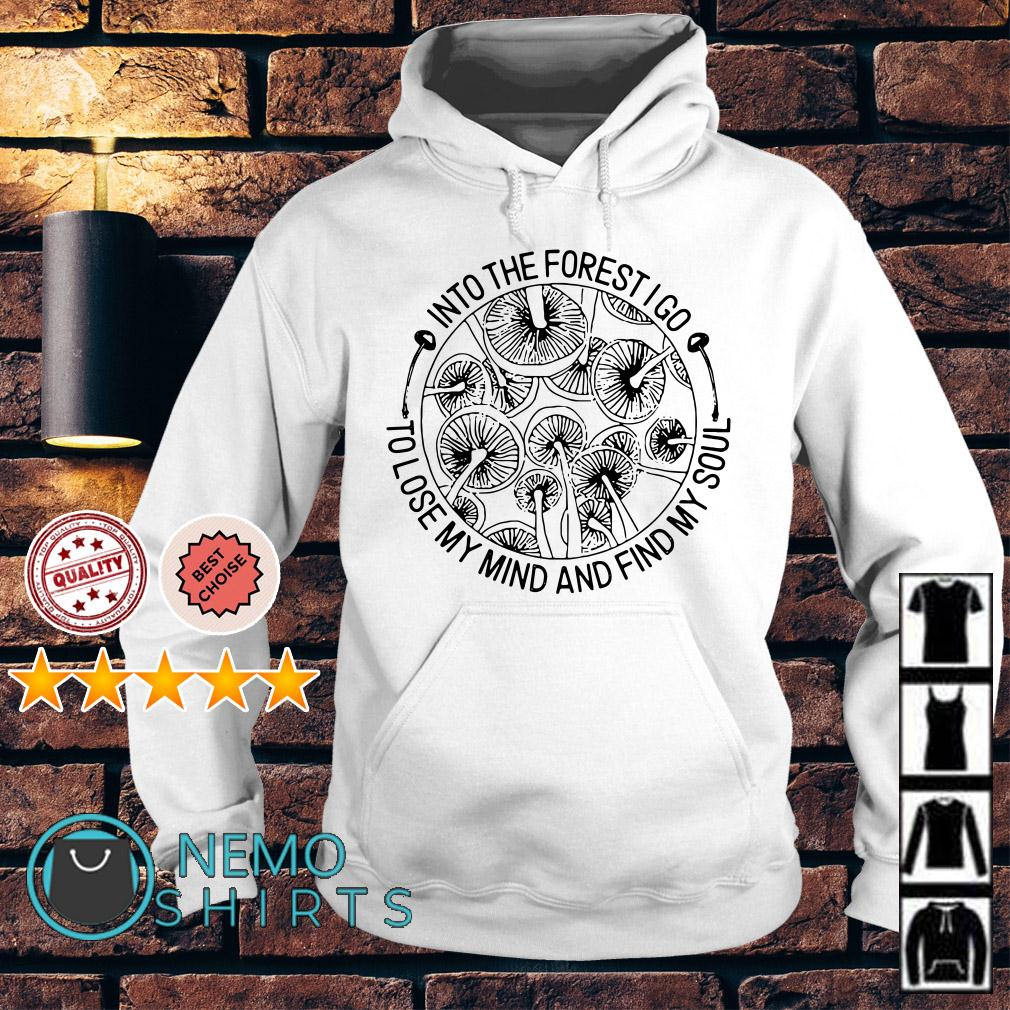 Mushrooms Into the forest I go to lose my mind and find my soul Hoodie
