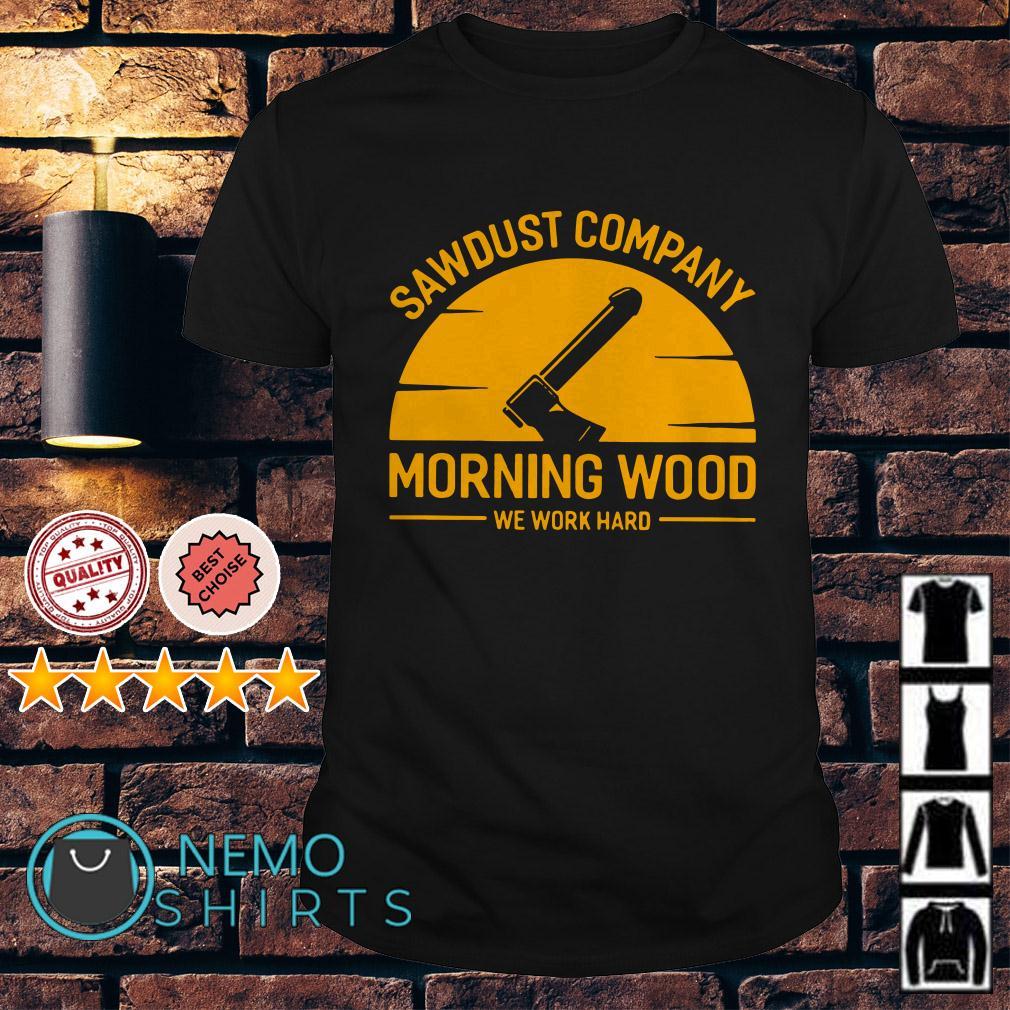 Sawdust company morning wood we work hard retro shirt