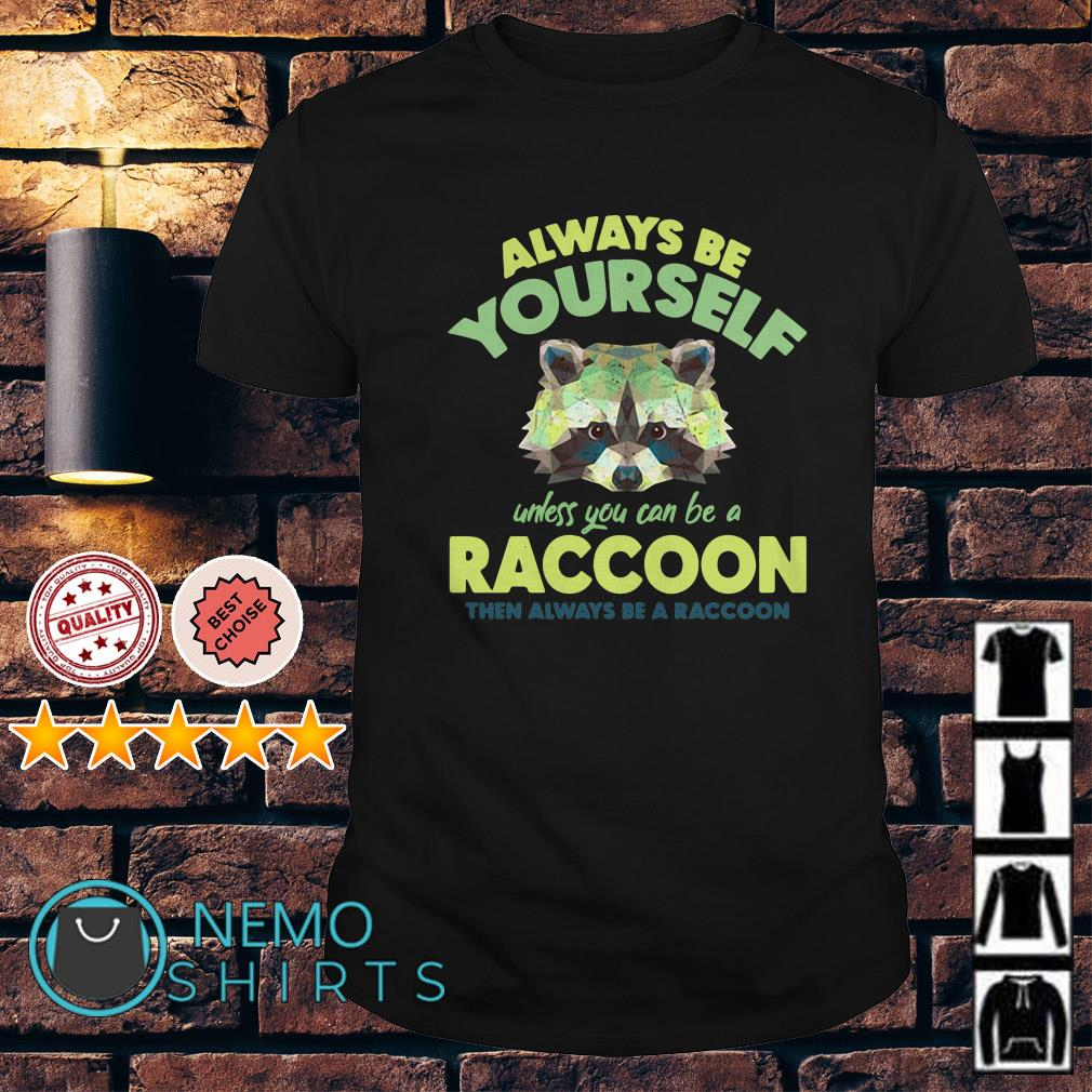 Always be yourself unless you can be a Raccoon shirt