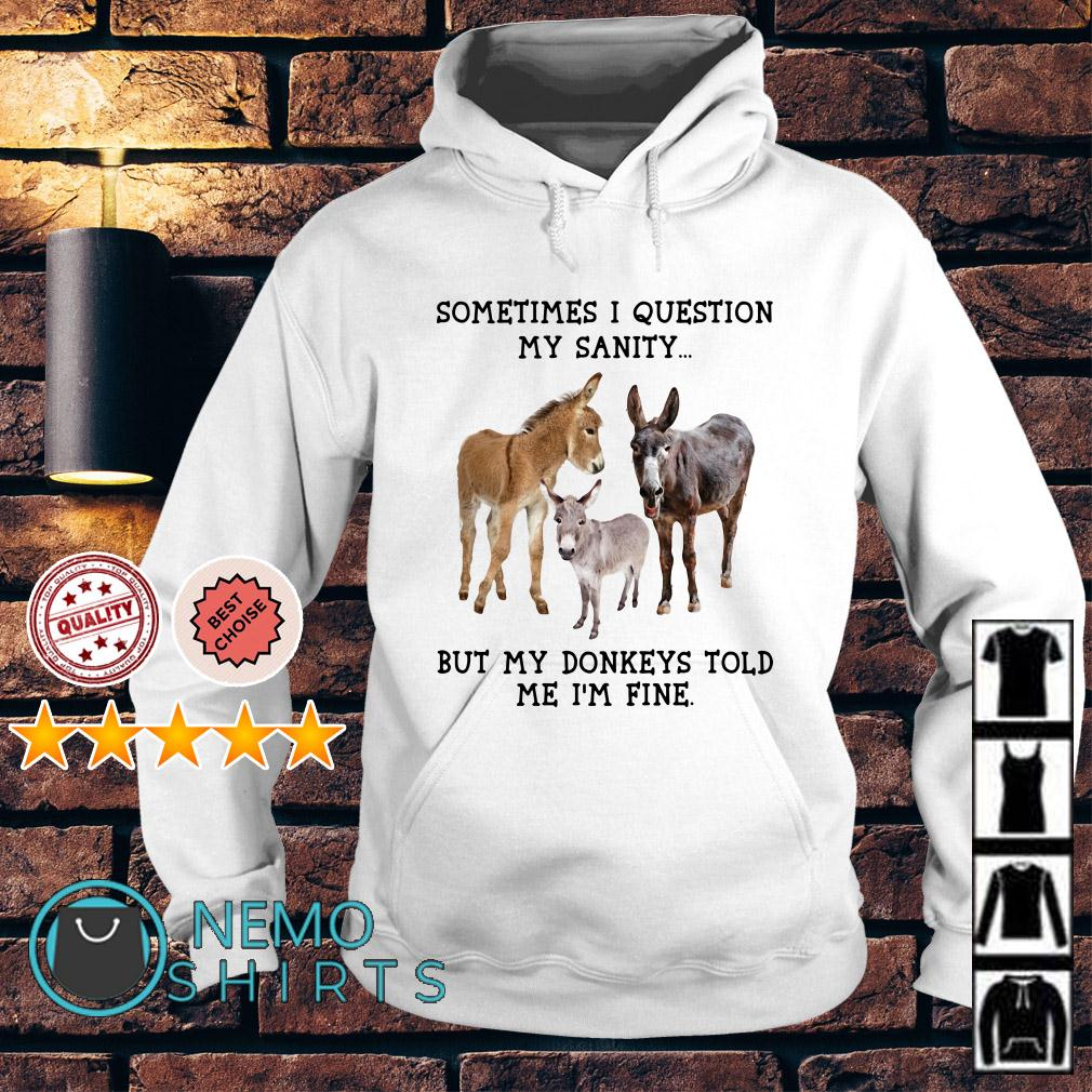 Sometimes I question my sanity but my donkeys told me I'm fine Hoodie