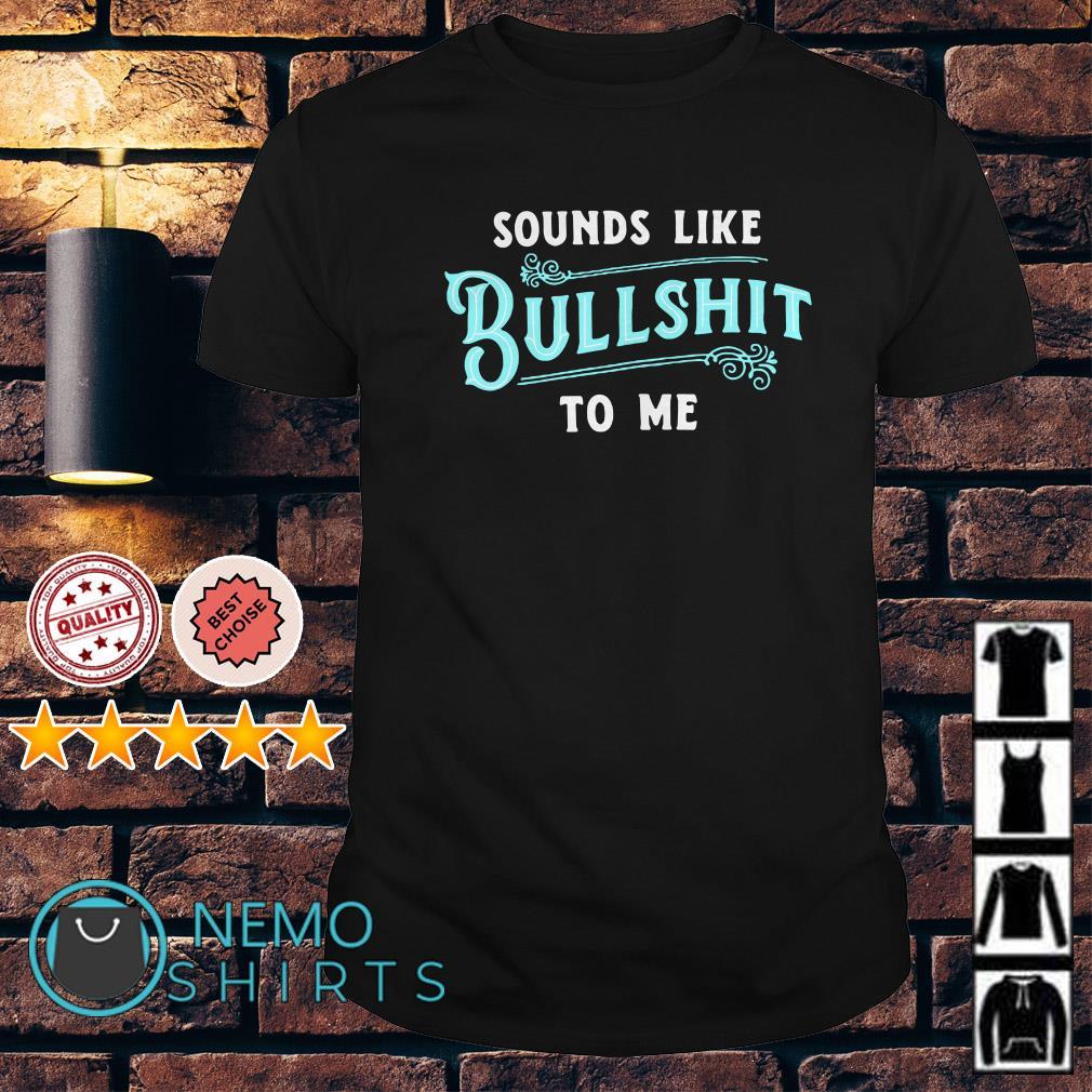 Sounds like bullshit to me shirt