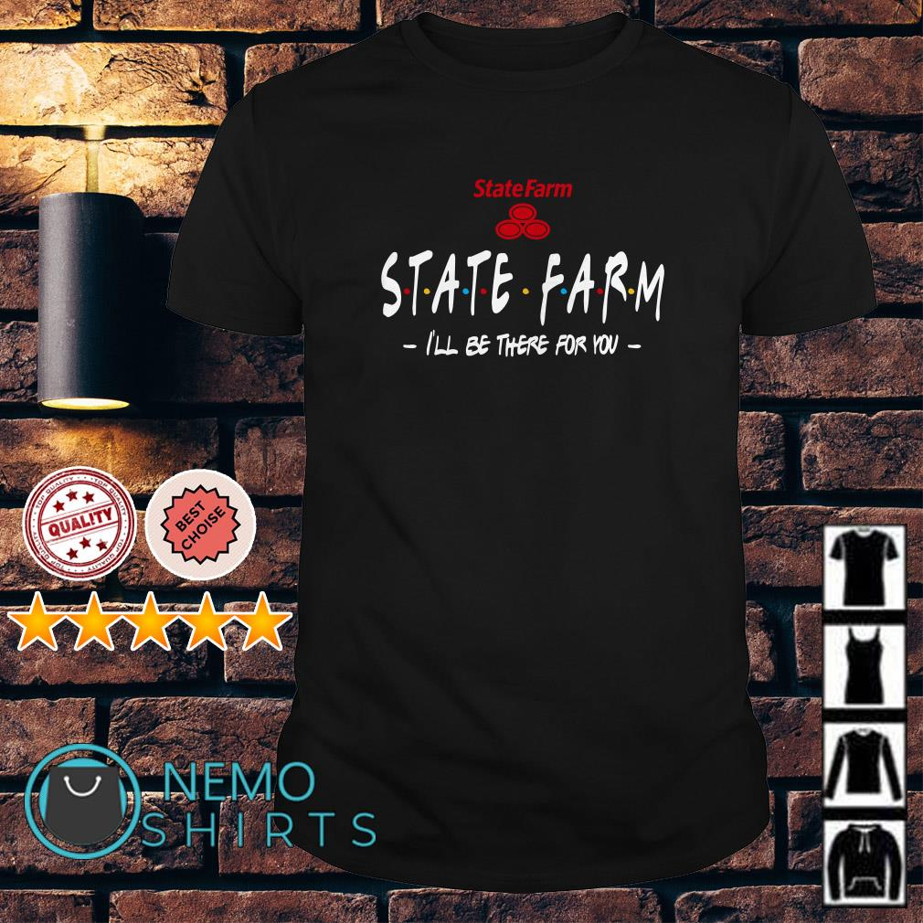 State Farm I'll be there for you Friends TV shirt