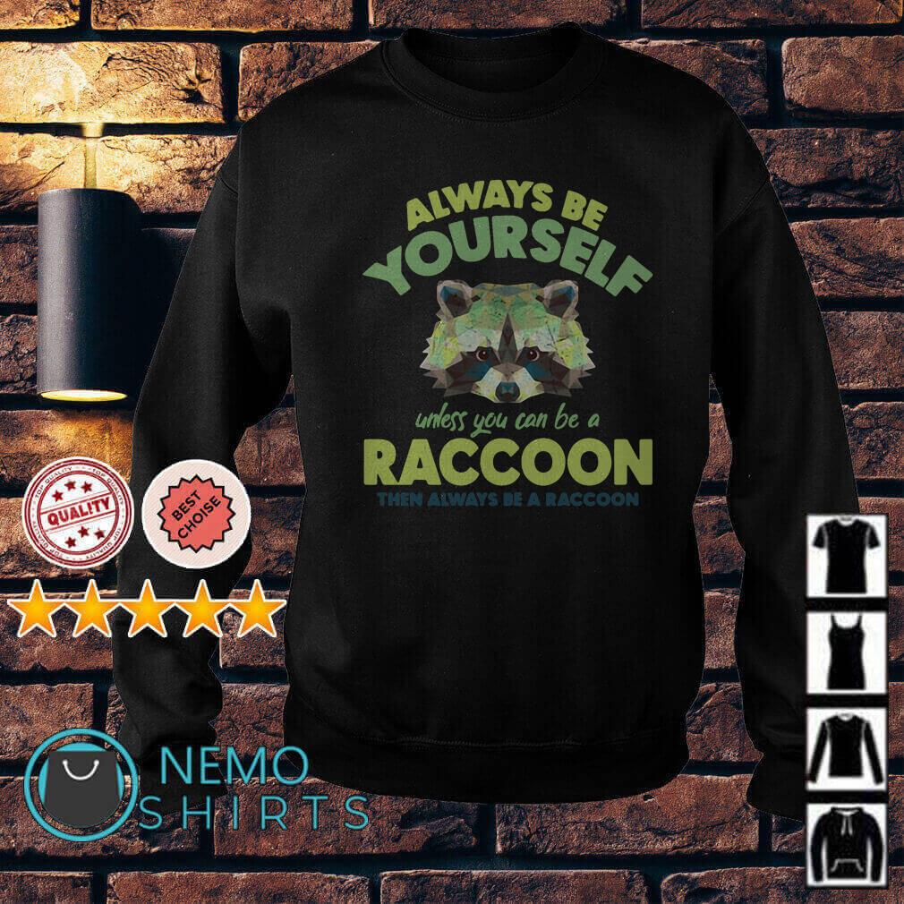 Always be yourself unless you can be a Raccoon Sweater
