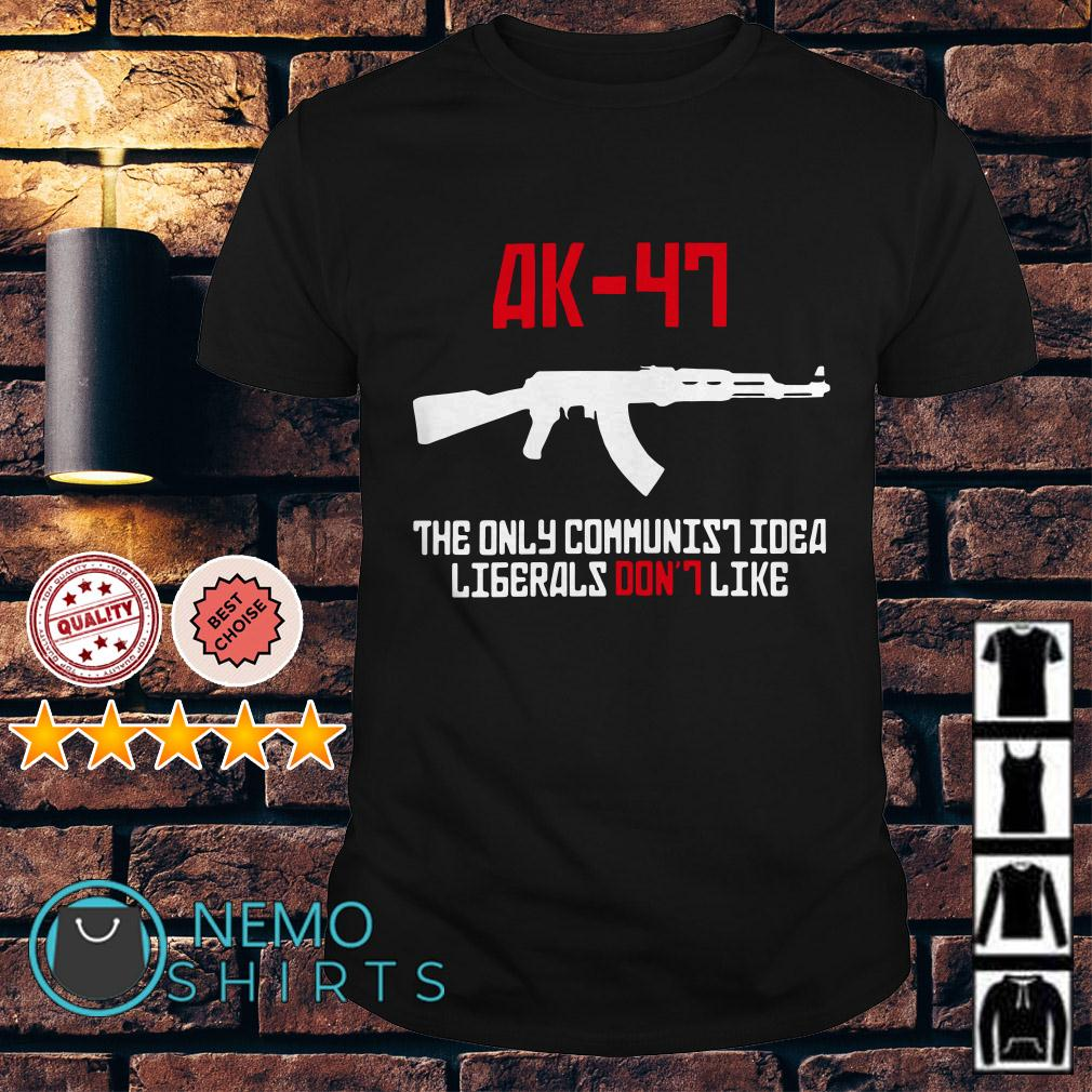 AK 47 the only communist idea ligerals don't like shirt