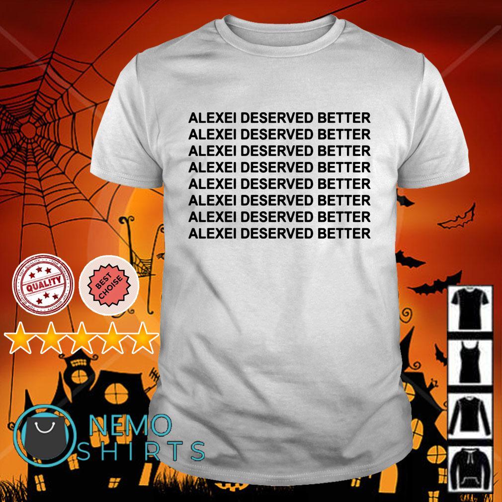 Alexei deserved better Alexei deserved better shirt