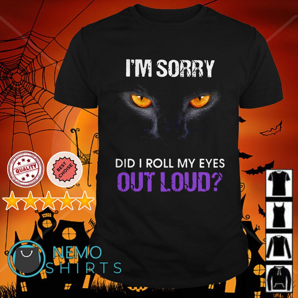 Black Cat I'm sorry did I roll my eyes out loud shirt
