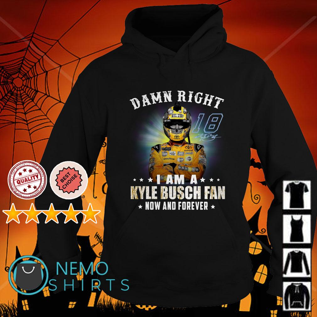 Damn right I am a Kyle Busch fan now and forever Hoodie