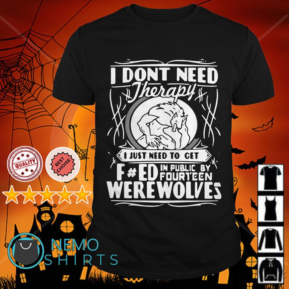 Don't need therapy I just need to turn fucked in public by fourteen werewolves shirt
