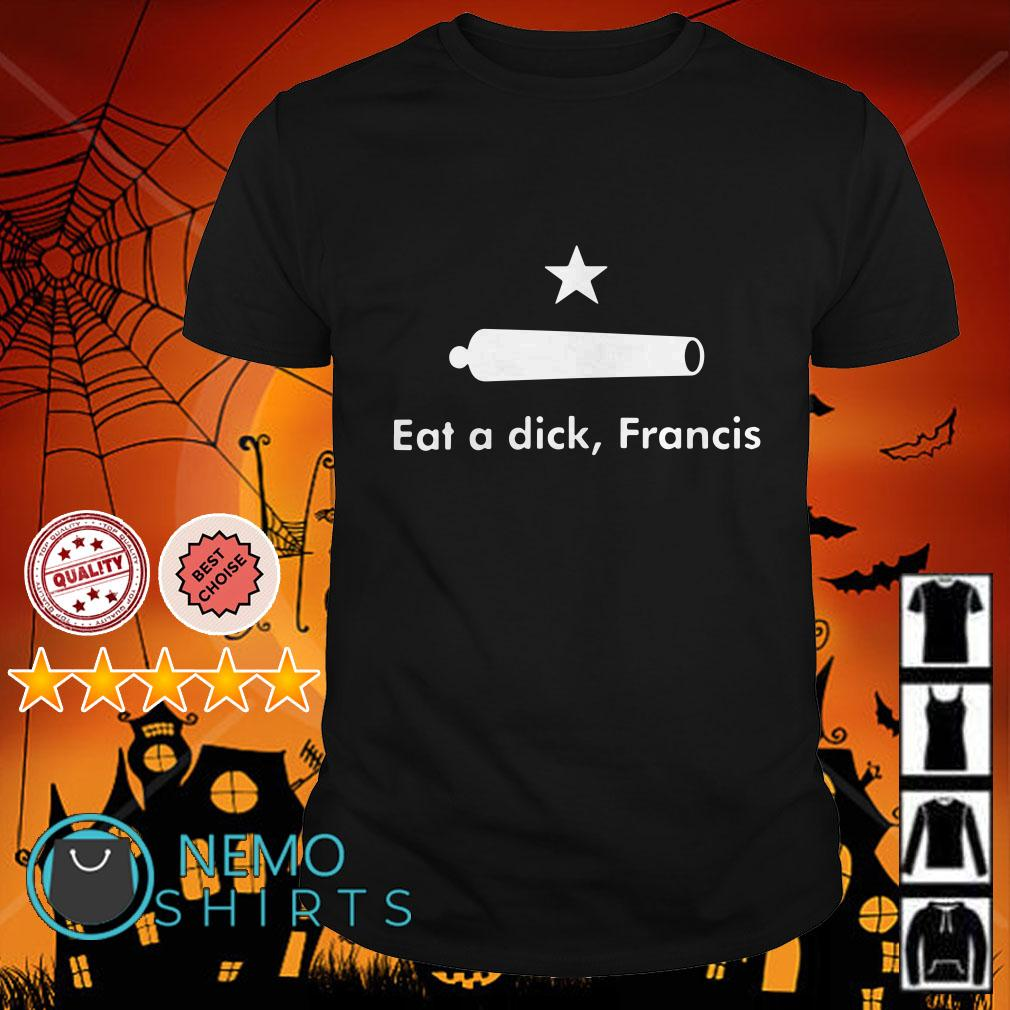 Eat a dick Francis Come and take it shirt