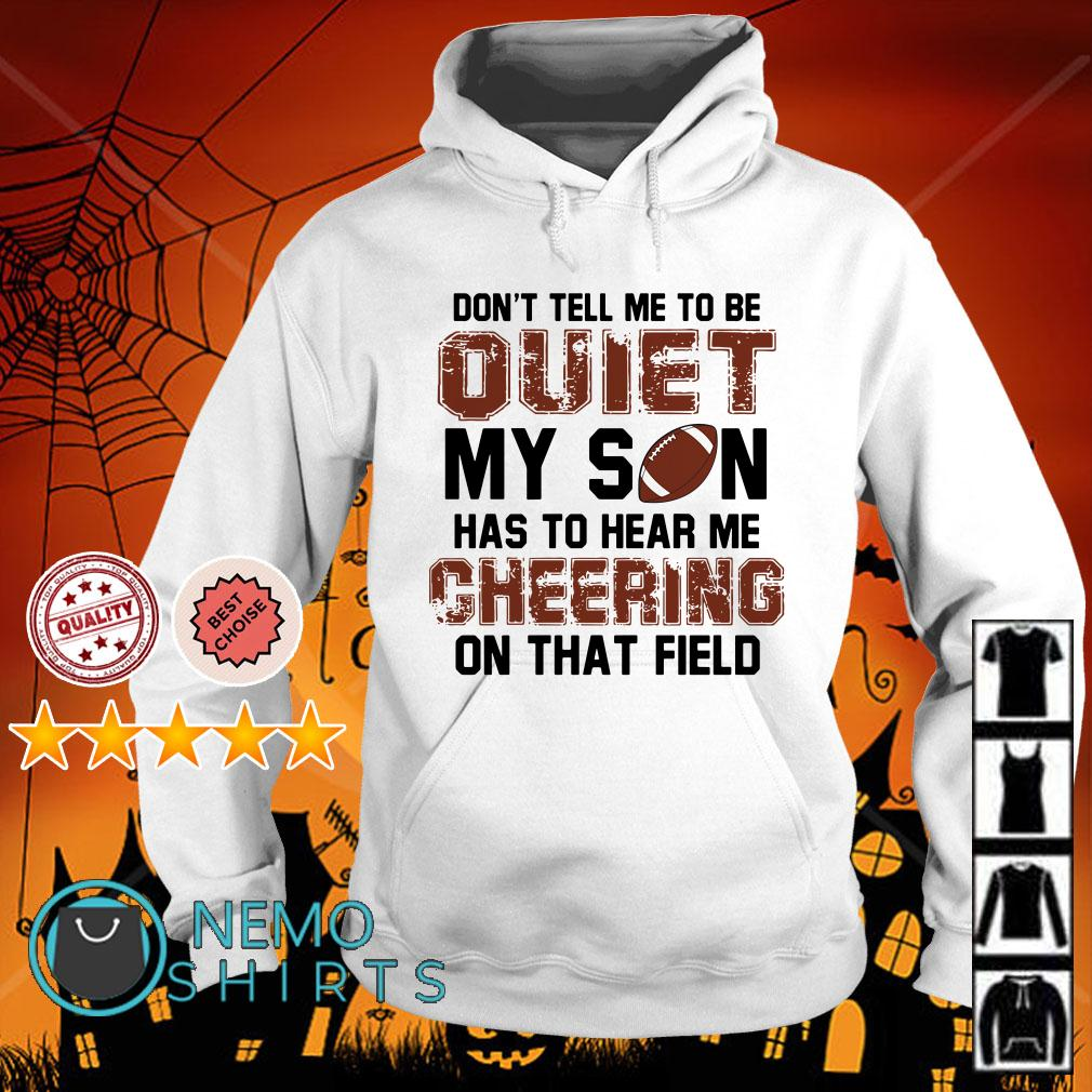 Football don't tall me to be quiet my son has to hear me cheering on that field Hoodie