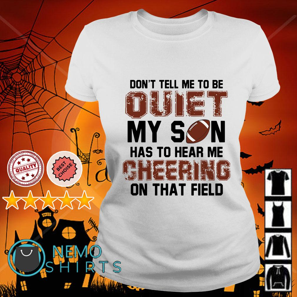 Football don't tall me to be quiet my son has to hear me cheering on that field Ladies tee