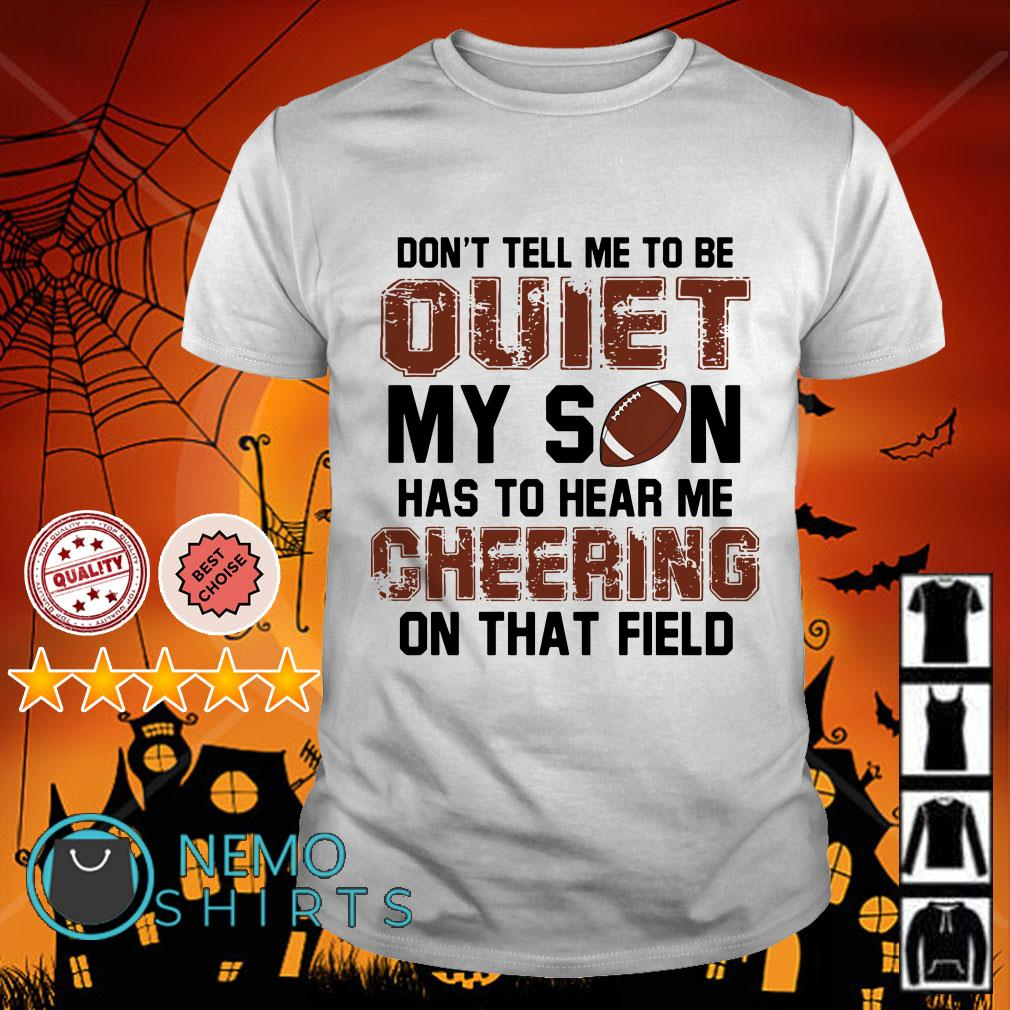 Football don't tall me to be quiet my son has to hear me cheering on that field shirt