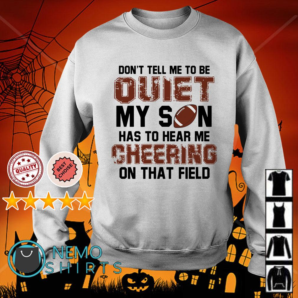 Football don't tall me to be quiet my son has to hear me cheering on that field Sweater