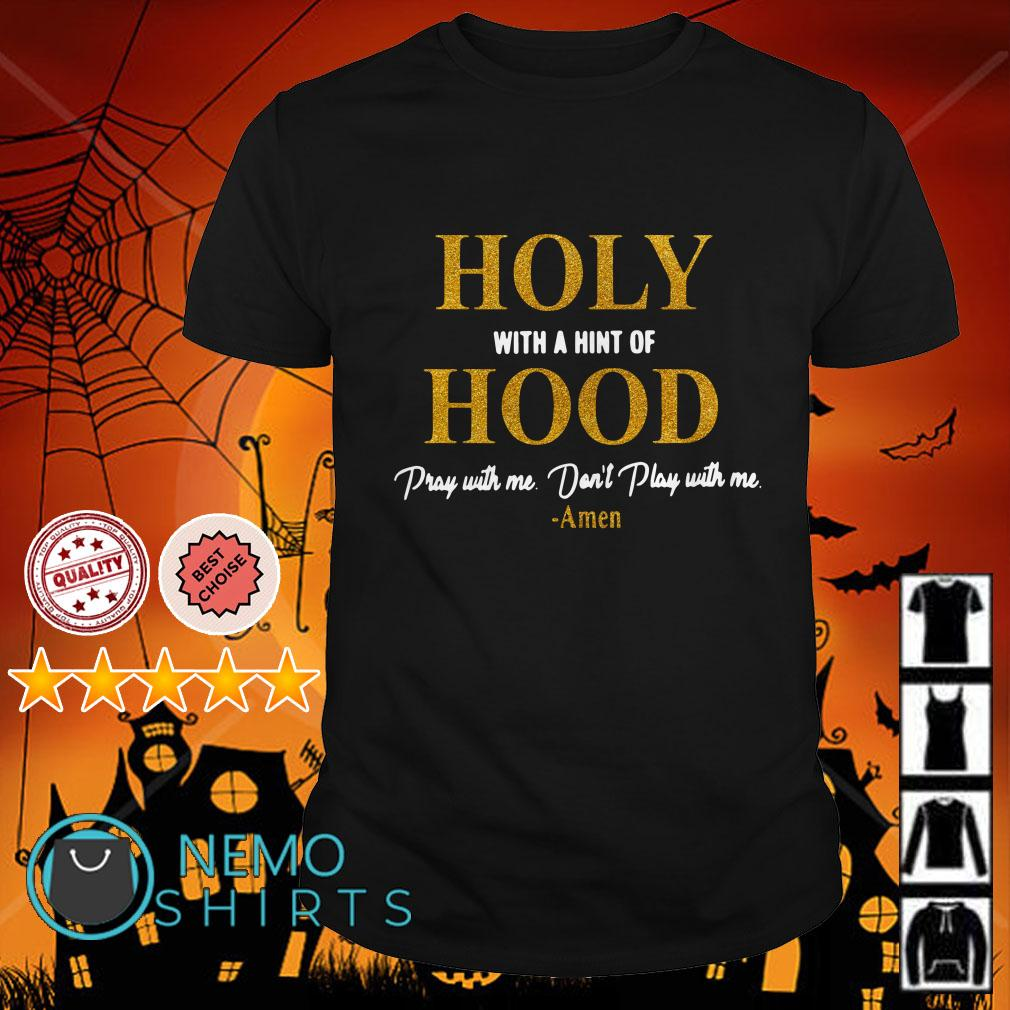 Holy with a hint of Hood pray with me don't play with me shirt