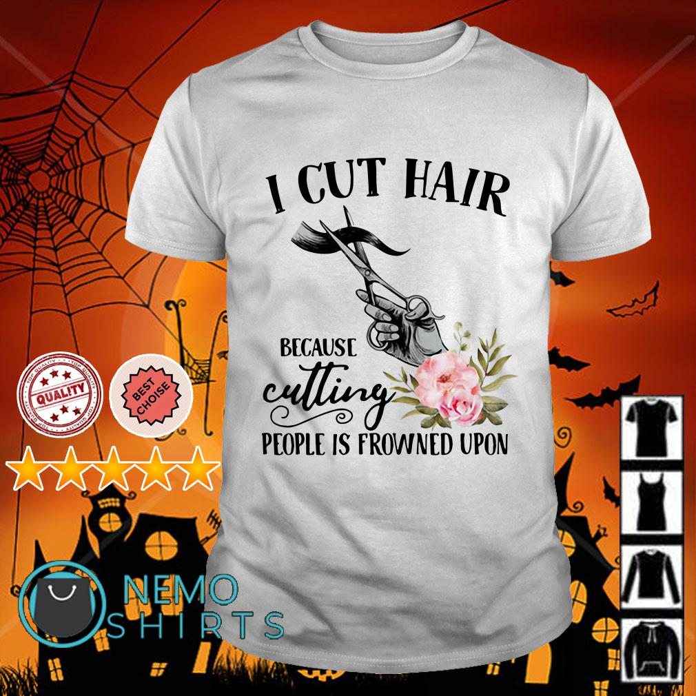 I cut hair because cutting people is frowned upon Hairstylist shirt