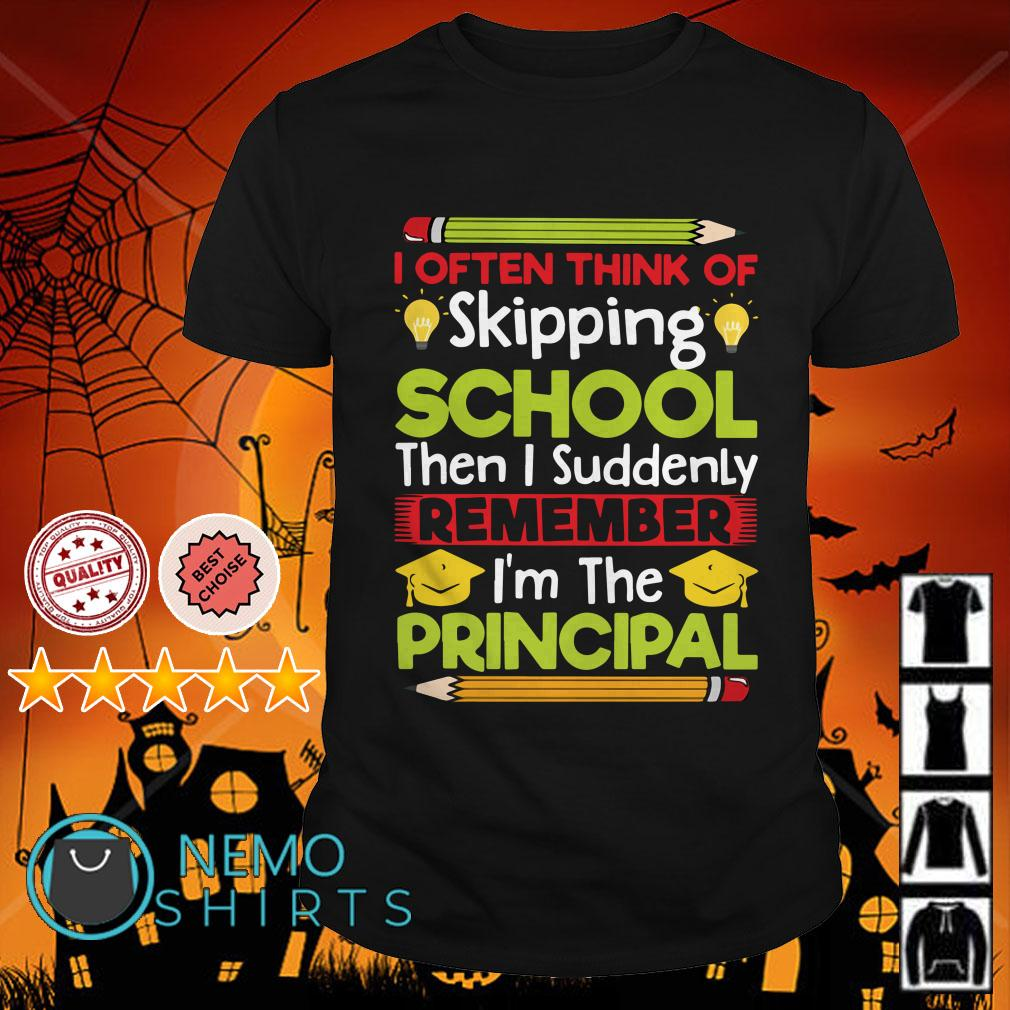 I often think of skipping school then I suddenly remember I'm the principal shirt