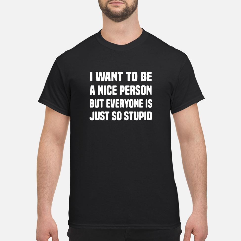 I want to be a nice person but everyone is just so stupid shirt