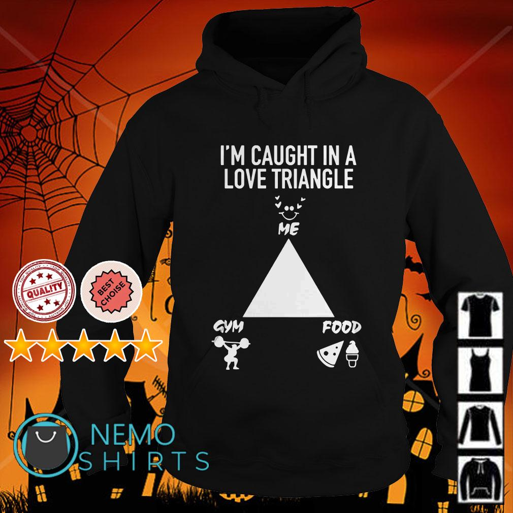 I'm caught in a love triangle shirt me gym food Hoodie