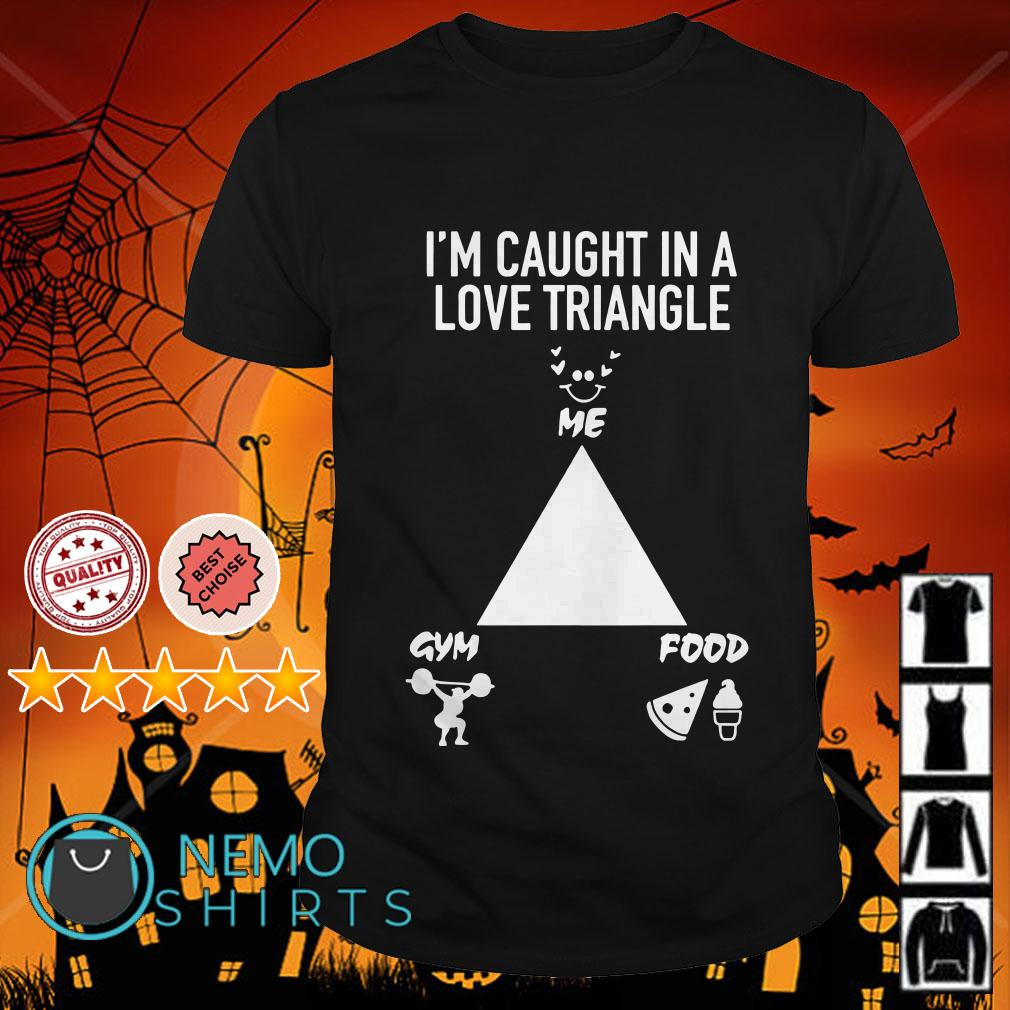 I'm caught in a love triangle shirt me gym food shirt