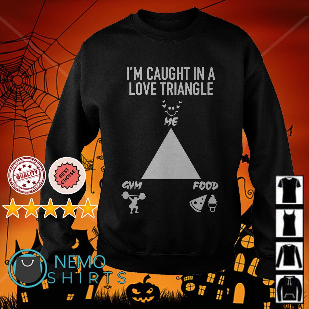 I'm caught in a love triangle shirt me gym food Sweater