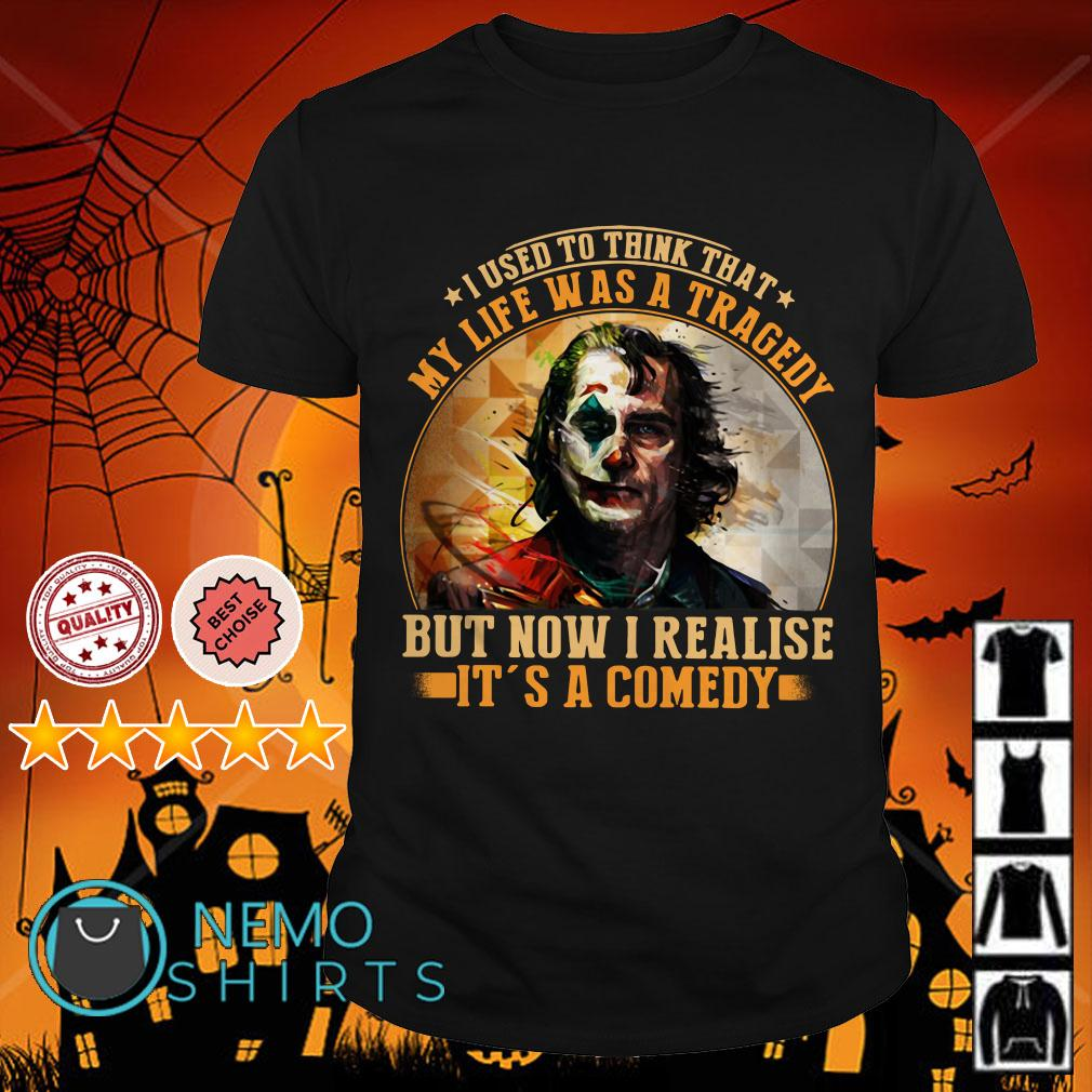 Joker I used to think my life was a tragedy but now I realise shirt