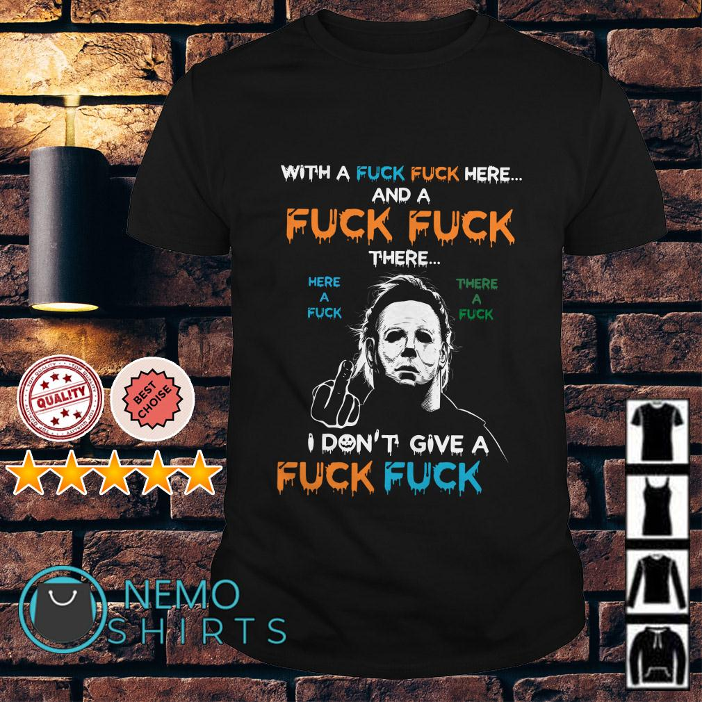 Michael Myers with a fuck here and a fuck there I don't give a fuck shirt