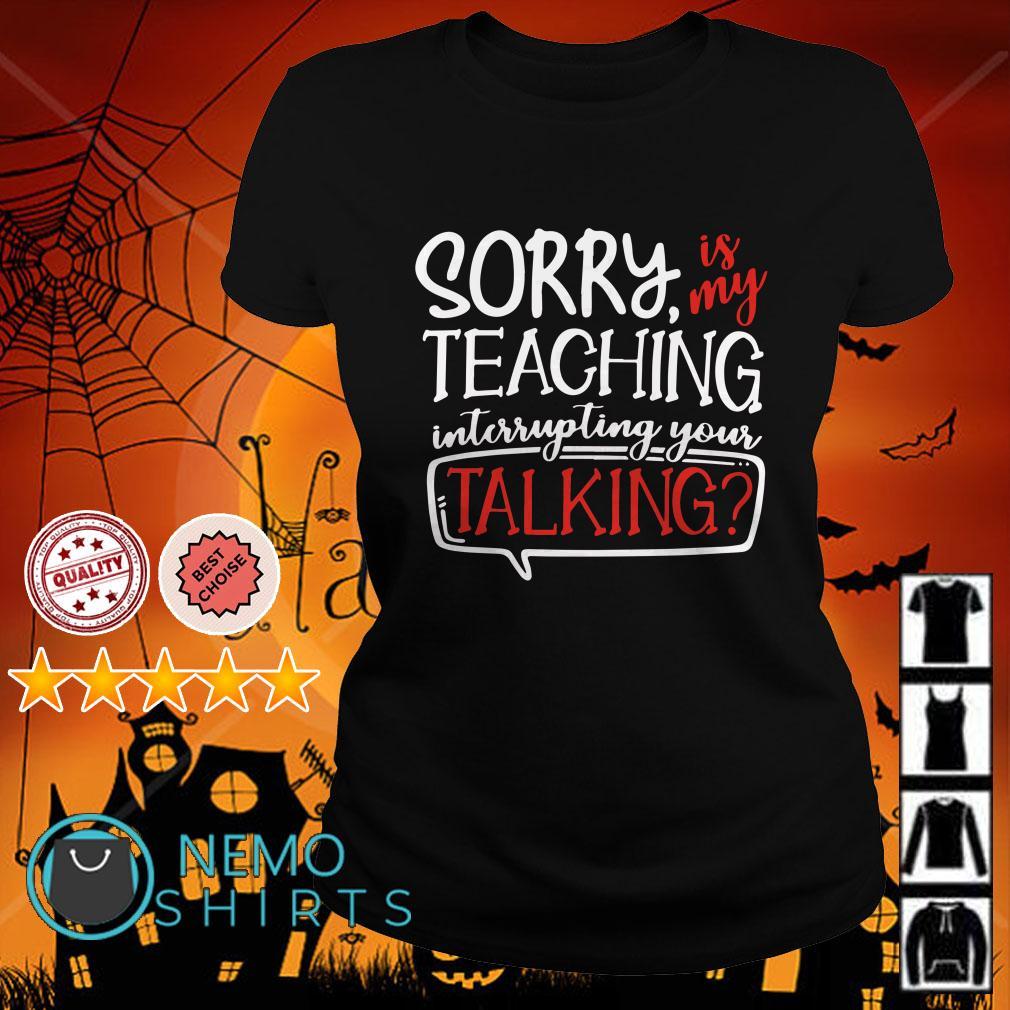 Sorry is my teaching interrupting your talking Ladies tee