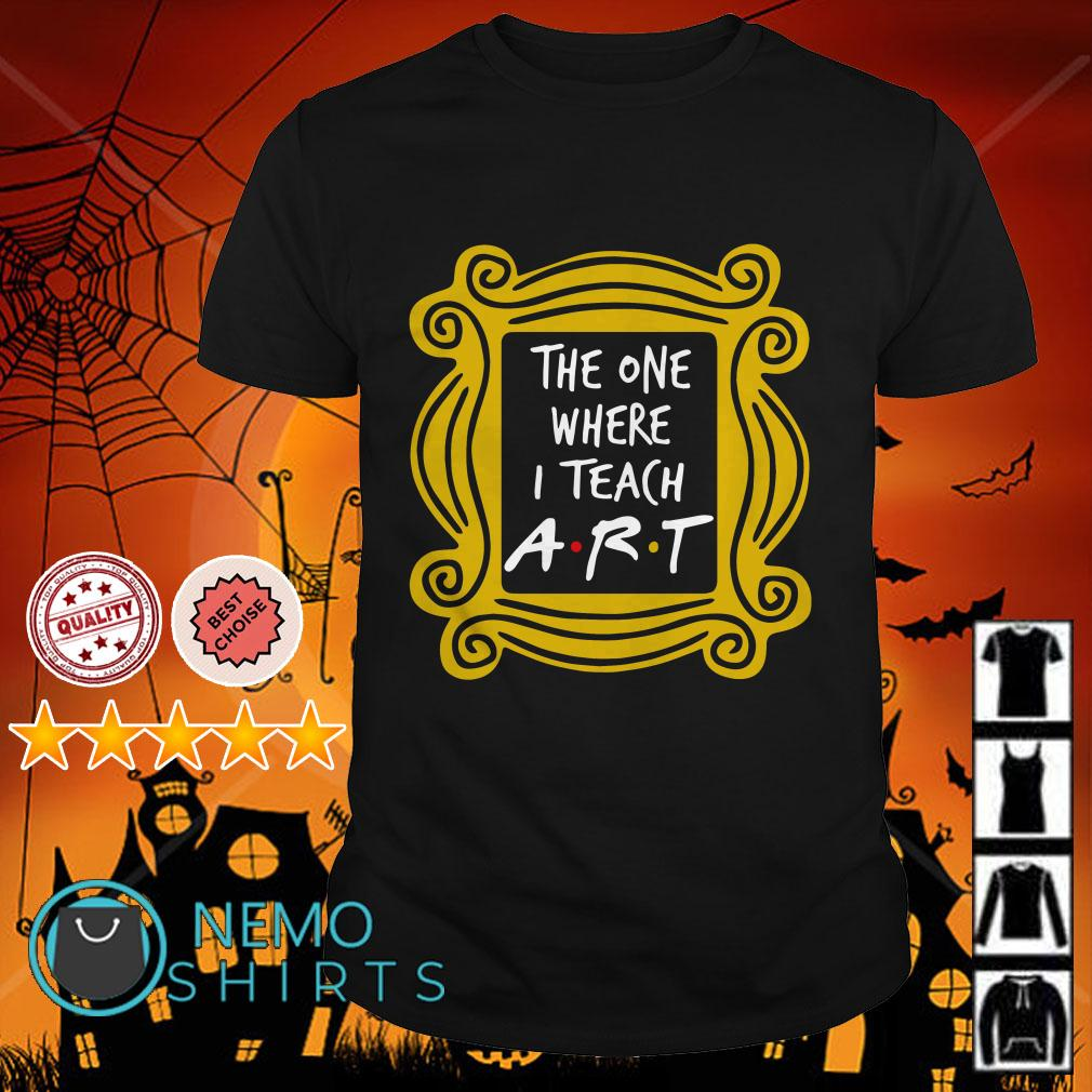 The one where I teach Art shirt