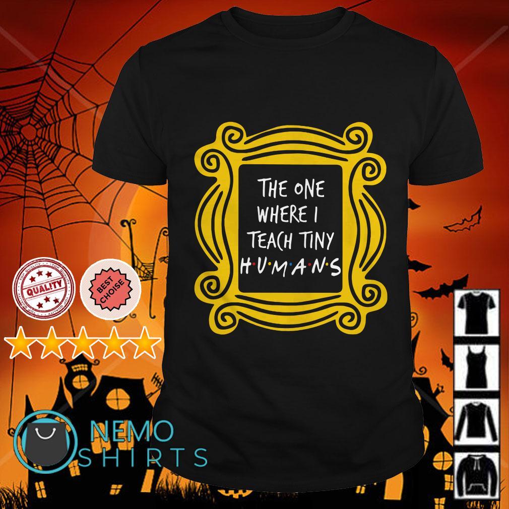 The one where I Teach Tiny Humans shirt