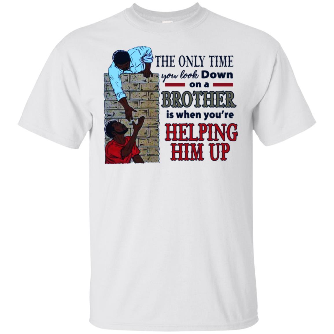 The Only Time You Look Down On A Brother Is When You're Helping Him Up shirt