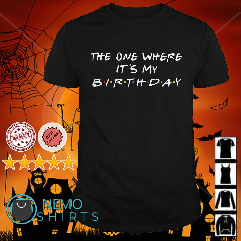 This one where it's my Birthday Friends TV show shirt