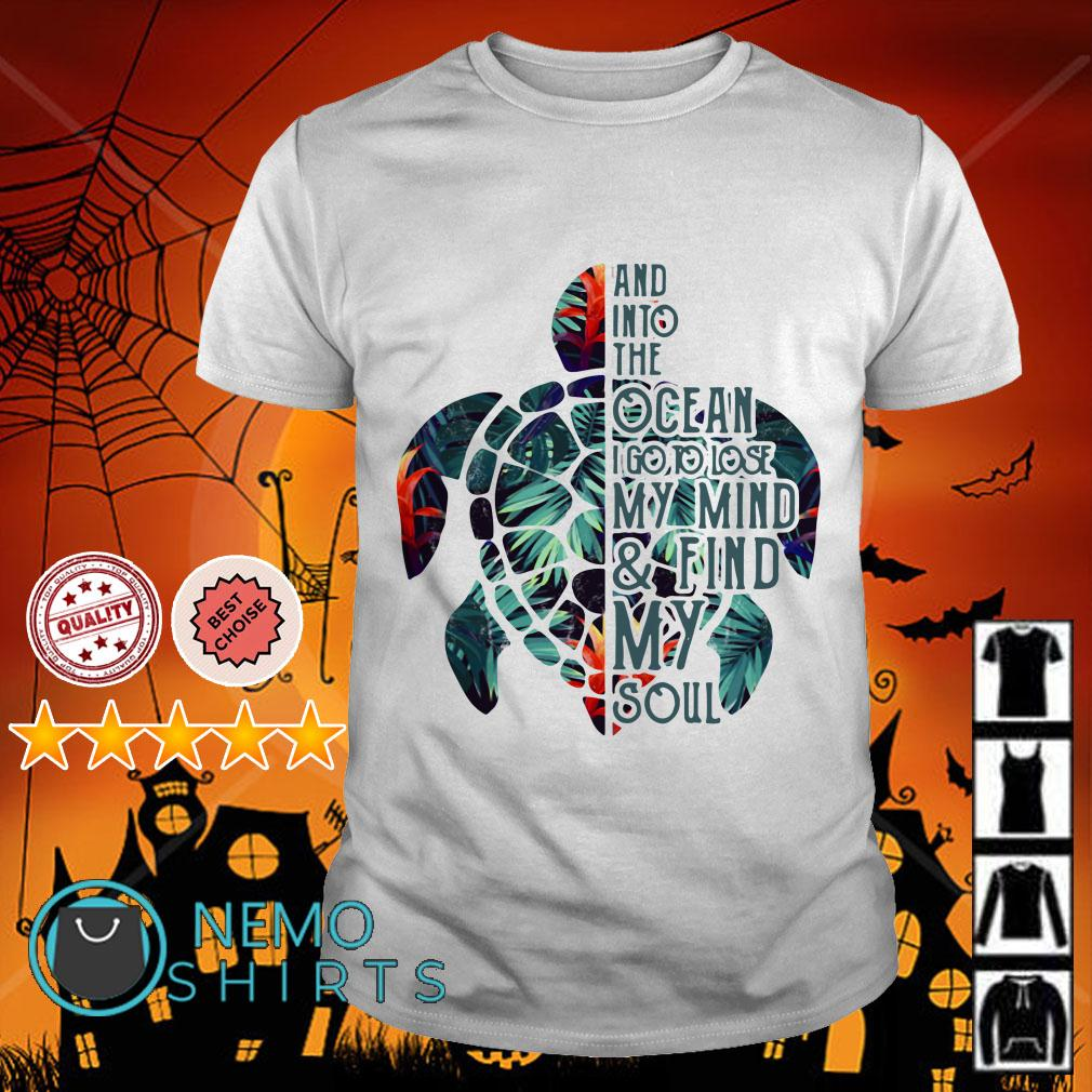 Turtle and into the Ocean I go to lose my mind and find my soul shirt