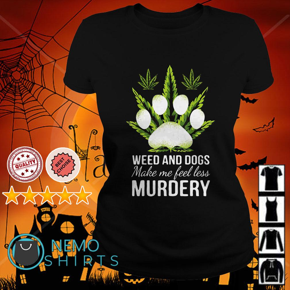 Weed and dogs make me feel less murdery Ladies tee