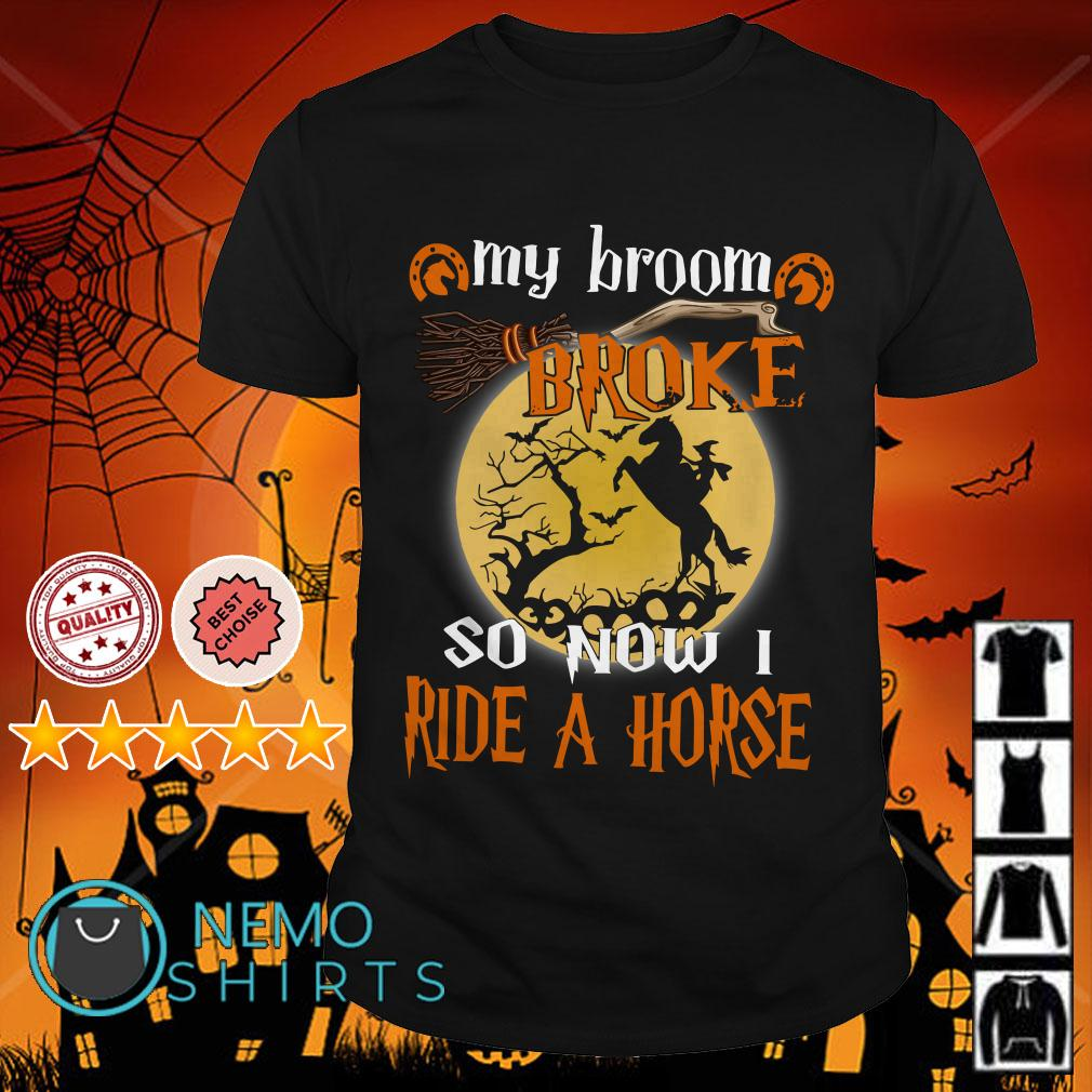 Witch my broom broke so now I ride a horse shirt
