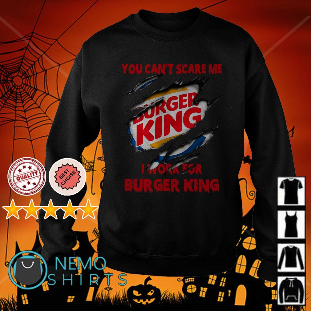 You can't scare me I work for Burger King Sweater