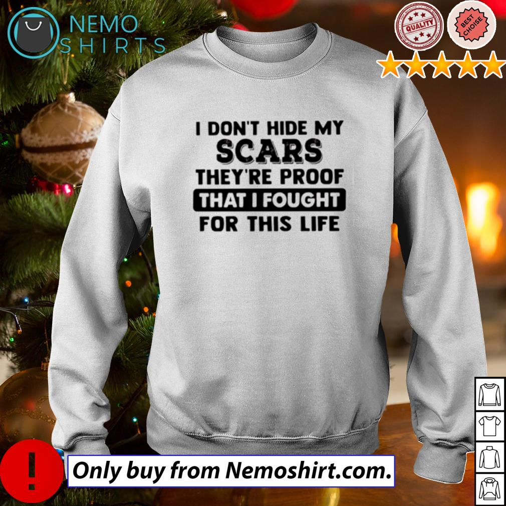 I Don/'t Hide My Scars They/'re Proof That I  Fought for this life T-Shirt Funny Shirt Adult Humor Shirt