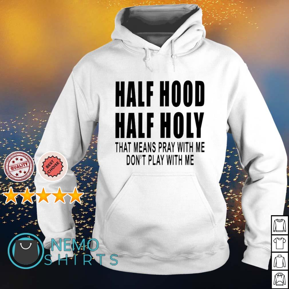 Half hood half holy that means pray with me s hoodie